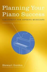 Planning Your Piano Success: A Blueprint for Aspiring Musicians - Stewart Gordon - cover