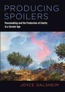 Producing Spoilers: Peacemaking and the Production of Enmity in a Secular Age - Joyce Dalsheim - cover