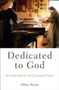 Foto Cover di Dedicated to God: An Oral History of Cloistered Nuns, Ebook inglese di Abbie Reese, edito da Oxford University Press
