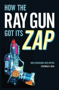 Ebook in inglese How the Ray Gun Got Its Zap: Odd Excursions into Optics Wilk, Stephen R.