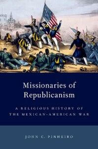 Ebook in inglese Missionaries of Republicanism: A Religious History of the Mexican-American War Pinheiro, John C.