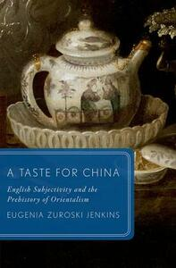 A Taste for China: English Subjectivity and the Prehistory of Orientalism - Eugenia Zuroski Jenkins - cover