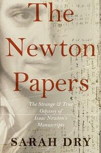 The Newton Papers: The Strange and True Odyssey of Isaac Newton's Manuscripts - Sarah Dry - cover