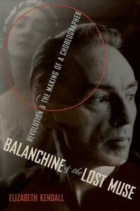 Balanchine and the Lost Muse: Revolution and the Making of a Choreographer - Elizabeth Kendall - cover