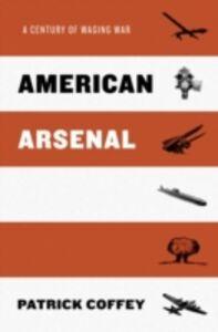 Foto Cover di American Arsenal: A Century of Waging War, Ebook inglese di Patrick Coffey, edito da Oxford University Press
