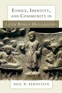 Ethics, Identity, and Community in Later Roman Declamation - Neil W. Bernstein - cover