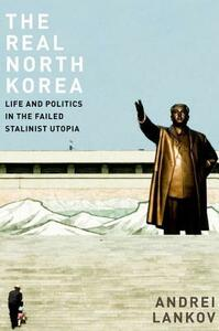 The Real North Korea: Life and Politics in the Failed Stalinist Utopia - Andrei Lankov - cover