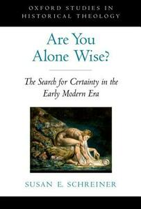 Are You Alone Wise?: The Search for Certainty in the Early Modern Era - Susan E. Schreiner - cover