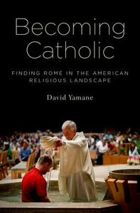 Becoming Catholic: Finding Rome in the American Religious Landscape - David A. Yamane - cover