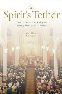 The Spirit's Tether: Family, Work, and Religion among American Catholics - Mary Ellen Konieczny - cover