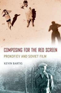 Composing for the Red Screen: Prokofiev and Soviet Film - Kevin Bartig - cover