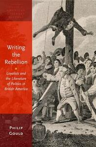 Writing the Rebellion: Loyalists and the Literature of Politics in British America - Philip Gould - cover