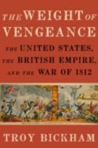 Ebook in inglese Weight of Vengeance: The United States, the British Empire, and the War of 1812 Bickham, Troy