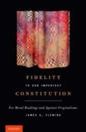 Fidelity to Our Imperfect Constitution: For Moral Readings and Against Originalisms