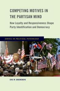 Competing Motives in the Partisan Mind: How Loyalty and Responsiveness Shape Party Identification and Democracy - Eric Groenendyk - cover