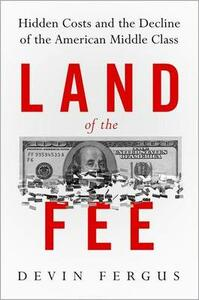 Land of the Fee: Hidden Costs and the Decline of the American Middle Class - Devin Fergus - cover