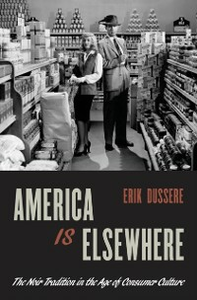 Ebook in inglese America Is Elsewhere: The Noir Tradition in the Age of Consumer Culture Dussere, Erik