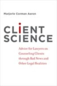 Ebook in inglese Client Science: Advice for Lawyers on Counseling Clients through Bad News and Other Legal Realities Aaron, Marjorie Corman