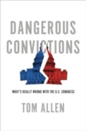 Dangerous Convictions: Whats Really Wrong with the U.S. Congress