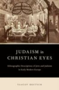 Ebook in inglese Judaism in Christian Eyes: Ethnographic Descriptions of Jews and Judaism in Early Modern Europe Deutsch, Yaacov
