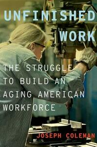 Unfinished Work: The Struggle to Build an Aging American Workforce - Joseph Coleman - cover