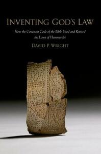 Inventing God's Law: How the Covenant Code of the Bible Used and Revised the Laws of Hammurabi - David P. Wright - cover