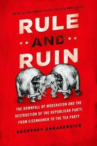 Rule and Ruin: The Downfall of Moderation and the Destruction of the Republican Party, From Eisenhower to the Tea Party - Geoffrey Kabaservice - cover