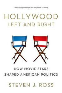 Hollywood Left and Right: How Movie Stars Shaped American Politics - Steven J. Ross - cover