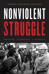 Nonviolent Struggle: Theories, Strategies, and Dynamics - Sharon Erickson Nepstad - cover