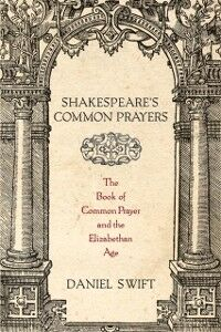 Ebook in inglese Shakespeare's Common Prayers: The Book of Common Prayer and the Elizabethan Age Swift, Daniel