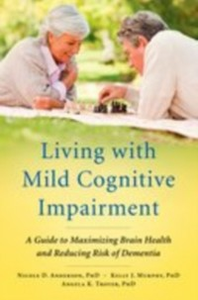 Ebook in inglese Living with Mild Cognitive Impairment: A Guide to Maximizing Brain Health and Reducing Risk of Dementia Anderson, Nicole D. , Murphy, Kelly J. , Troyer, Angela K.