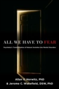 Ebook in inglese All We Have to Fear: Psychiatrys Transformation of Natural Anxieties into Mental Disorders Horwitz, PhD, Allan V. , Wakefield, DSW, PhD, Jerome C.