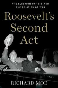 Roosevelt's Second Act: The Election of 1940 and the Politics of War - Richard Moe - cover