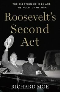 Ebook in inglese Roosevelts Second Act: The Election of 1940 and the Politics of War Moe, Richard
