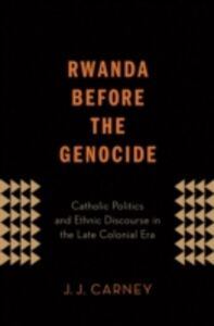Ebook in inglese Rwanda Before the Genocide: Catholic Politics and Ethnic Discourse in the Late Colonial Era Carney, J.J.