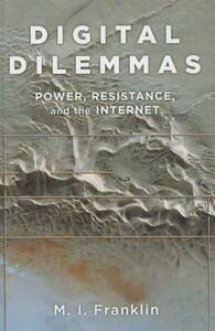 Digital Dilemmas: Power, Resistance, and the Internet - M. I. Franklin - cover