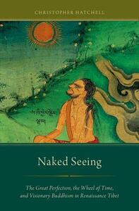 Naked Seeing: The Great Perfection, the Wheel of Time, and Visionary Buddhism in Renaissance Tibet - Christopher Hatchell - cover