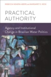 Ebook in inglese Practical Authority: Agency and Institutional Change in Brazilian Water Politics Abers, Rebecca Neaera , Keck, Margaret E.