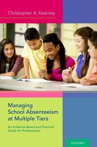 Managing School Absenteeism at Multiple Tiers: An Evidence-Based and Practical Guide for Professionals - Christopher A. Kearney - cover