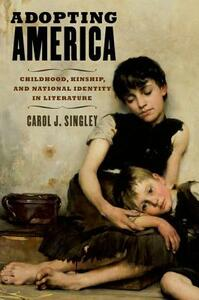 Adopting America: Childhood, Kinship, and National Identity in Literature - Carol J. Singley - cover