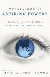 Worldviews of Aspiring Powers:Domestic Foreign Policy Debates in China, India, Iran, Japan, and Russia