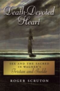 Ebook in inglese Death-Devoted Heart: Sex and the Sacred in Wagner's Tristan and Isolde Scruton, Roger