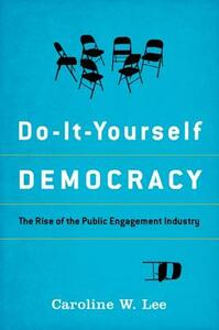 Do-It-Yourself Democracy: The Rise of the Public Engagement Industry - Caroline W. Lee - cover