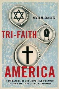 Tri-Faith America: How Catholics and Jews Held Postwar America to Its Protestant Promise - Kevin M. Schultz - cover