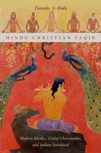 Hindu Christian Faqir: Modern Monks, Global Christianity, and Indian Sainthood - Timothy S. Dobe - cover
