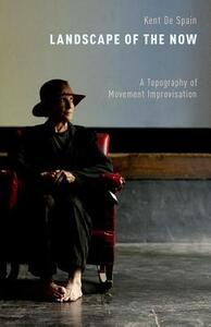 Landscape of the Now: A Topography of Movement Improvisation - Kent De Spain - cover