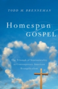 Ebook in inglese Homespun Gospel: The Triumph of Sentimentality in Contemporary American Evangelicalism Brenneman, Todd M.