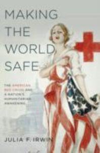 Foto Cover di Making the World Safe: The American Red Cross and a Nation's Humanitarian Awakening, Ebook inglese di Julia F. Irwin, edito da Oxford University Press