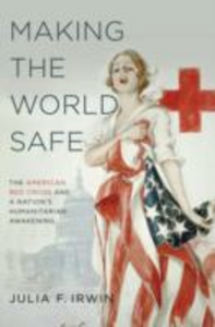 Ebook in inglese Making the World Safe: The American Red Cross and a Nation's Humanitarian Awakening Irwin, Julia F.