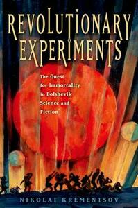 Revolutionary Experiments: The Quest for Immortality in Bolshevik Science and Fiction - Nikolai Krementsov - cover
